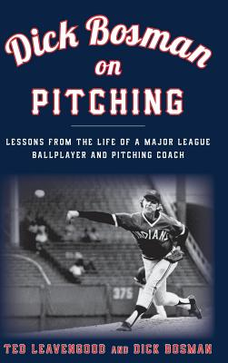 Dick Bosman on Pitching: Lessons from the Life of a Major League Ballplayer and Pitching Coach Cover Image