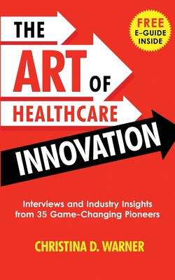 The Art of Healthcare Innovation: Interviews and Industry Insights from 35 Game-Changing Pioneers Cover Image
