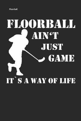 Floorball Ain't Just Game It's a Way of Life: Unihockey Notizbuch Innebandy Hockey Notebook Cover Image