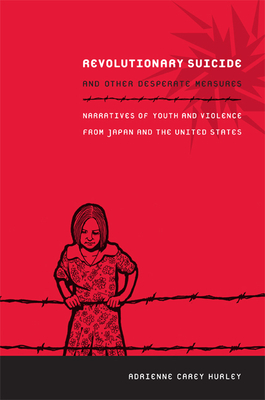 Revolutionary Suicide and Other Desperate Measures: Narratives of Youth and Violence from Japan and the United States Cover Image