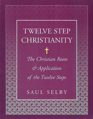 Twelve Step Christianity: The Christian Roots & Application of the Twelve Steps Cover Image