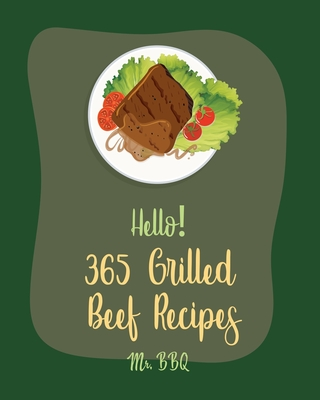 Hello! 365 Grilled Beef Recipes: Best Grilled Beef Cookbook Ever For Beginners [Book 1] Cover Image