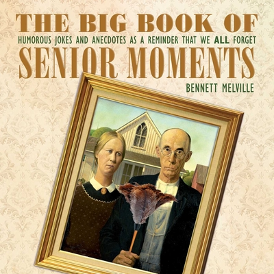 The Big Book of Senior Moments: Humorous Jokes and Anecdotes as a Reminder That We All Forget Cover Image