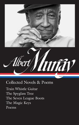 Albert Murray: Collected Novels & Poems (LOA #304): Train Whistle Guitar / The Spyglass Tree / The Seven League Boots / The Magic  Keys/ Poems (Library of America Albert Murray Edition #2) Cover Image