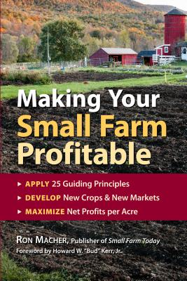 Making Your Small Farm Profitable: Apply 25 Guiding Principles/Develop New Crops & New Markets/Maximize Net Profits Per Acre Cover Image
