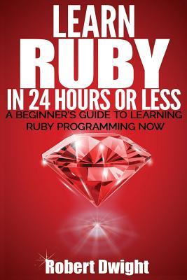 Ruby: Learn Ruby in 24 Hours or Less - A Beginner's Guide To Learning Ruby Programming Now Cover Image