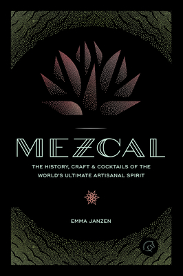 Mezcal: The History, Craft & Cocktails of the World's Ultimate Artisanal Spirit Cover Image