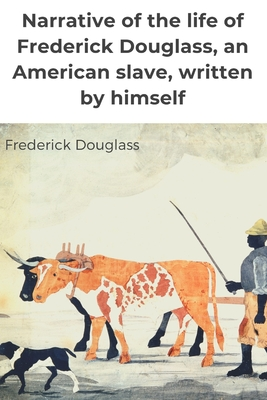 Narrative of the life of Frederick Douglass, an American slave, written by himself: A 1845 memoir and treatise on abolition written by orator and form Cover Image
