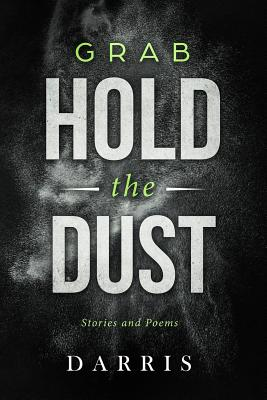 Grab Hold the Dust: Stories and Poems Cover Image