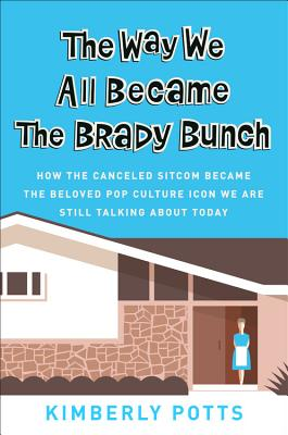 The Way We All Became The Brady Bunch: How the Canceled Sitcom Became the Beloved Pop Culture Icon We Are Still Talking About Today Cover Image