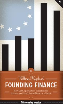 Founding Finance: How Debt, Speculation, Foreclosures, Protests, and Crackdowns Made Us a Nation Cover Image