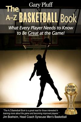 The A-Z Basketball Book: What Every Player Needs to Know to Be Great at the Game! Cover Image