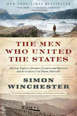The Men Who United the States: America's Explorers, Inventors, Eccentrics, and Mavericks, and the Creation of One Nation, Indivisible Cover Image