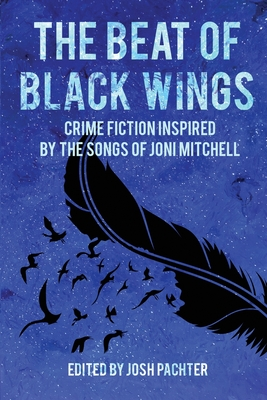 The Beat of Black Wings: Crime Fiction Inspired by the Songs of Joni Mitchell Cover Image