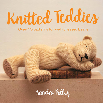 Knitted Teddies: Over 15 Patterns for Well-Dressed Bears Cover Image