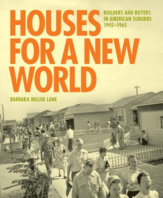 Houses for a New World: Builders and Buyers in American Suburbs, 1945 1965 Cover Image