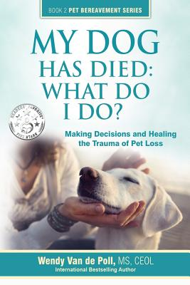 My Dog Has Died: What Do I Do?: Making Decisions and Healing the Trauma of Pet Loss Cover Image