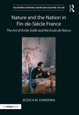 Nature and the Nation in Fin-De-Siècle France: The Art of Emile Gallé and the Ecole de Nancy (Histories of Material Culture and Collecting) Cover Image