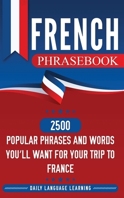 French Phrasebook: 2500 Popular Phrases and Words You'll Want for Your Trip to France Cover Image