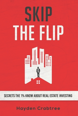 Skip the Flip: Secrets the 1% Know About Real Estate Investing Cover Image