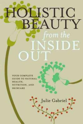 Holistic Beauty from the Inside Out: Your Complete Guide to Natural Health, Nutrition, and Skincare Cover Image
