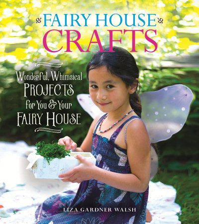 Fairy House Crafts: Wonderful, Whimsical Projects for You and Your Fairy House Cover Image