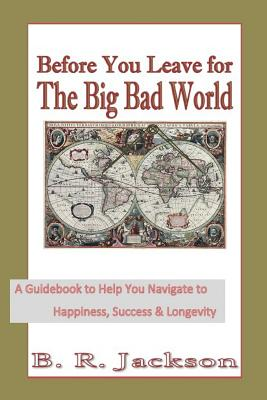Before You Leave for The Big Bad World: A Guidebook to Help You Navigate to Happiness, Success & Longevity Cover Image