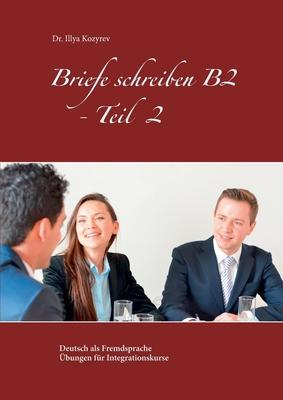 Briefe schreiben B2 - Teil 2: Deutsch als Fremdsprache Übungen für Integrationskurse Cover Image