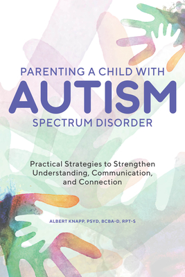 Parenting a Child with Autism Spectrum Disorder: Practical Strategies to Strengthen Understanding, Communication, and Connection Cover Image