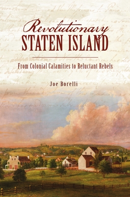 Revolutionary Staten Island: From Colonial Calamities to Reluctant Rebels Cover Image