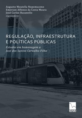Regulação, Infraestrutura E Políticas Públicas: Estudos em homenagem a José dos Santos Carvalho Filho Cover Image
