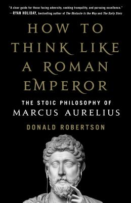 How to Think Like a Roman Emperor: The Stoic Philosophy of Marcus Aurelius Cover Image