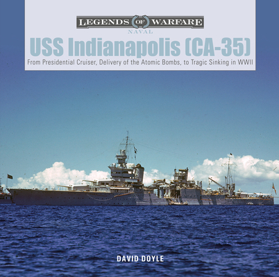 USS Indianapolis (Ca-35): From Presidential Cruiser, to Delivery of the Atomic Bombs, to Tragic Sinking In WWII (Legends of Warfare: Naval #21) Cover Image