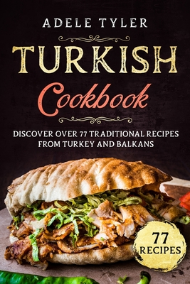 Turkish Cookbook: Discover Over 77 Traditional Recipes From Turkey And Balkans Cover Image