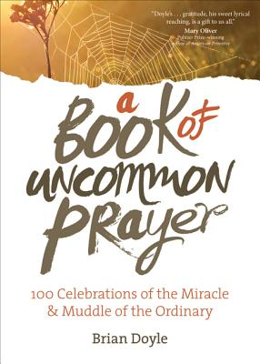 A Book of Uncommon Prayer: 100 Celebrations of the Miracle & Muddle of the Ordinary Cover Image