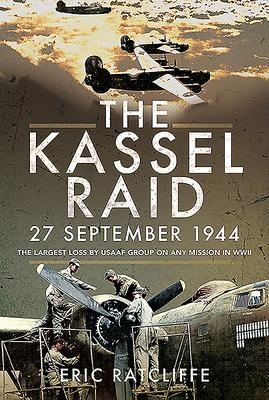 The Kassel Raid, 27 September 1944: The Largest Loss by USAAF Group on Any Mission in WWII Cover Image