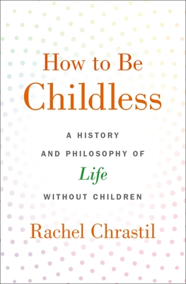 How to Be Childless: A History and Philosophy of Life Without Children Cover Image