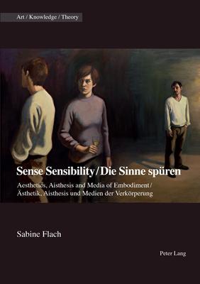 Sense Sensibility / Die Sinne Spüren: Aesthetics, Aisthesis and Media of Embodiment / Ästhetik, Aisthesis Und Medien Der Verkörperung (Art - Knowledge - Theory #9) Cover Image