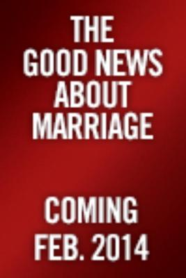 The Good News about Marriage: Debunking Discouraging Myths about Marriage and Divorce Cover Image