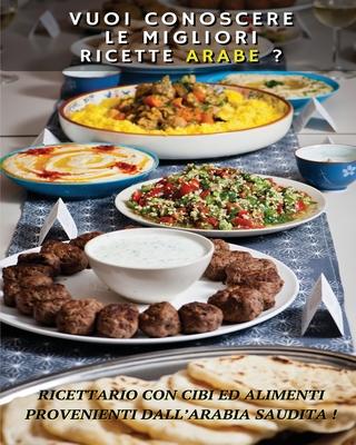 VUOI CONOSCERE LE MIGLIORI RICETTE ARABE ? Arabic Food Recipes - Italian Language Edition: Ricettario Con Cibi Ed Alimenti Provenienti Dall' Arabia Sa Cover Image