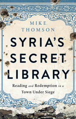 Syria's Secret Library: Reading and Redemption in a Town Under Siege Cover Image