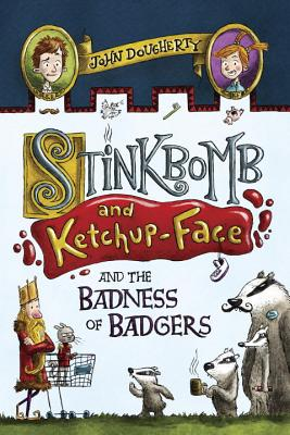 Stinkbomb and Ketchup-Face and the Badness of Badgers by John Doughtery