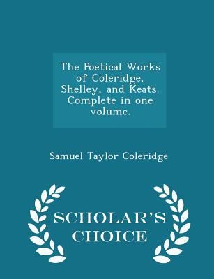 Cover for The Poetical Works of Coleridge, Shelley, and Keats. Complete in One Volume. - Scholar's Choice Edition