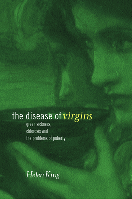 The Disease of Virgins: Green Sickness, Chlorosis and the Problems of Puberty Cover Image