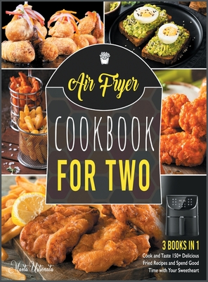 Air Fryer Cookbook for Two [3 IN 1]: Cook and Taste 150+ Delicious Fried Recipes and Spend Good Time with Your Sweetheart Cover Image