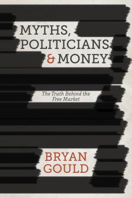 Myths, Politicians and Money: The Truth Behind the Free Market Cover Image