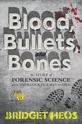Blood, Bullets, and Bones: The Story of Forensic Science from Sherlock Holmes to DNA Cover Image
