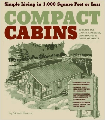 Compact Cabins: Simple Living in 1000 Square Feet or Less; 62 Plans for Camps, Cottages, Lake Houses, and Other Getaways Cover Image