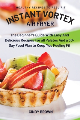 Instant Vortex Air Fryer: The Beginner's Guide With Easy And Delicious Recipes For all Palates And a 30-Day Food Plan to Keep You Feeling Fit Cover Image