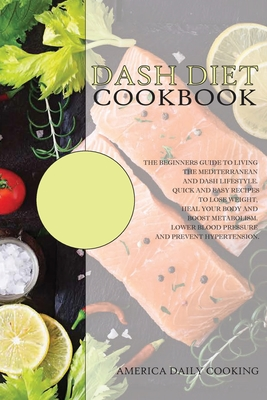 Dash Diet Cookbook: The Beginners Guide to Living the Mediterranean and Dash Lifestyle. Quick and Easy Recipes to Lose Weight, Heal Your B Cover Image
